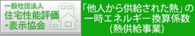 一般社団法人 住宅性能評価・表示協会 「他人から供給http://www.jdhc.or.jp/された熱」の一次エネルギー換算係数(熱供給事業)